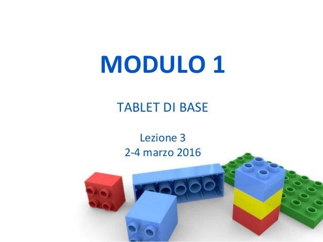 MODULO 1 TABLET DI BASE Lezione 3 2-4 marzo 2016