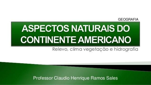Professor Claudio Henrique Ramos Sales GEOGRAFIA Relevo, clima vegetação e hidrografia