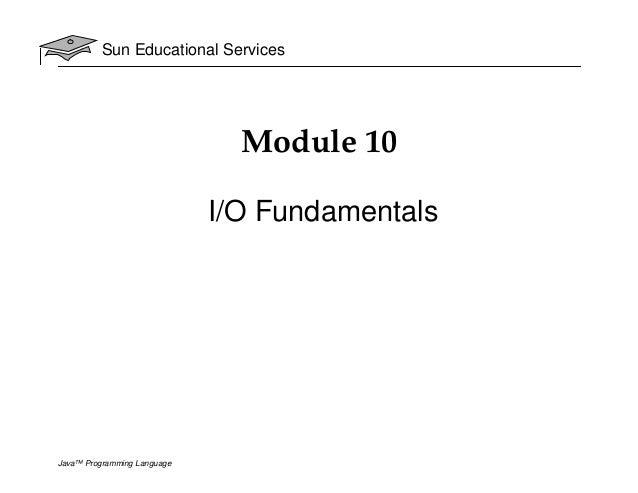 Sun Educational Services Java™ Programming Language Module 10 I/O Fundamentals