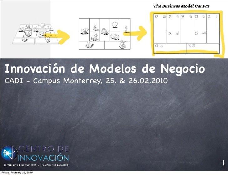 Innovación de Modelos de Negocio   CADI - Campus Monterrey, 25. & 26.02.2010                                              ...