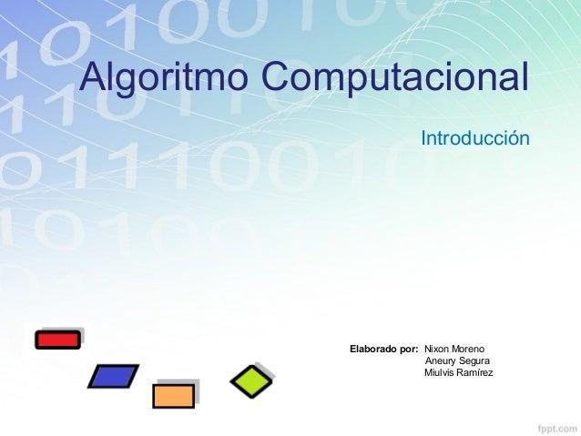 Algoritmo Computacional Introducción Elaborado por: Nixon Moreno Aneury Segura Miulvis Ramírez