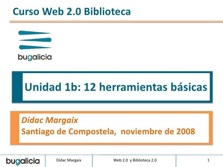 Curso Web 2.0 Biblioteca       Unidad 1b: 12 herramientas básicas   Dídac Margaix  Santiago de Compostela, noviembre de 20...