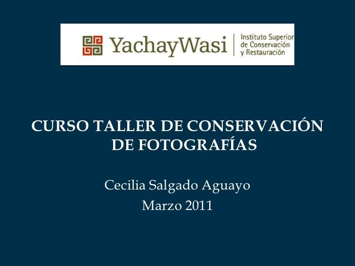 <ul><li>CURSO TALLER DE CONSERVACIÓN DE FOTOGRAFÍAS </li></ul><ul><li>Cecilia Salgado Aguayo </li></ul><ul><li>Marzo 2011 ...