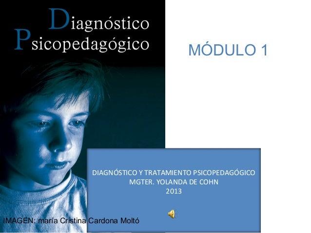 DIAGNÓSTICO Y TRATAMIENTO PSICOPEDAGÓGICO MGTER. YOLANDA DE COHN 2013 MÓDULO 1 IMAGEN: maría Cristina Cardona Moltó