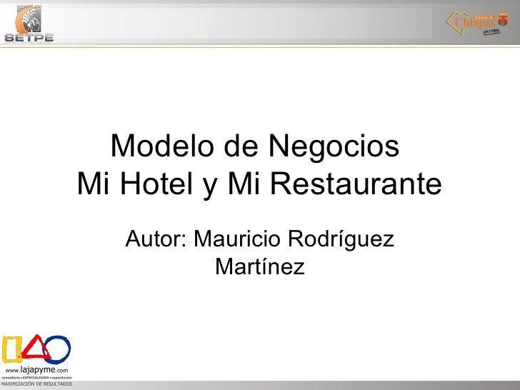 Modelo de Negocios  Mi Hotel y Mi Restaurante Autor: Mauricio Rodríguez Martínez