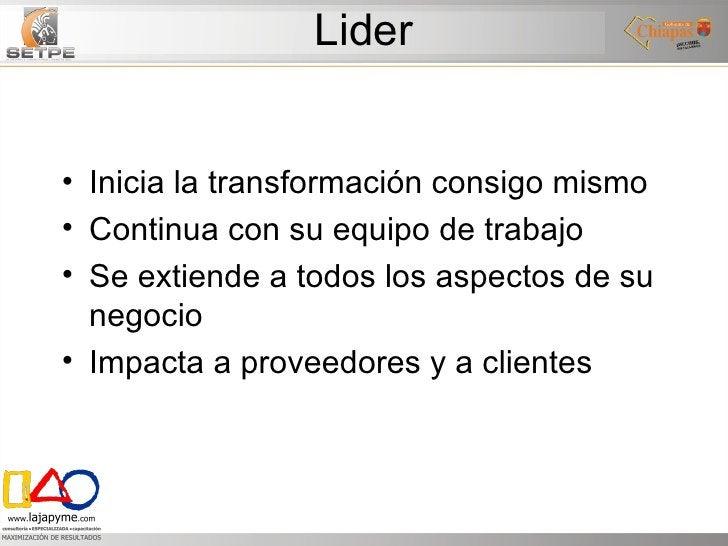 Lider <ul><li>Inicia la transformación consigo mismo </li></ul><ul><li>Continua con su equipo de trabajo </li></ul><ul><li...