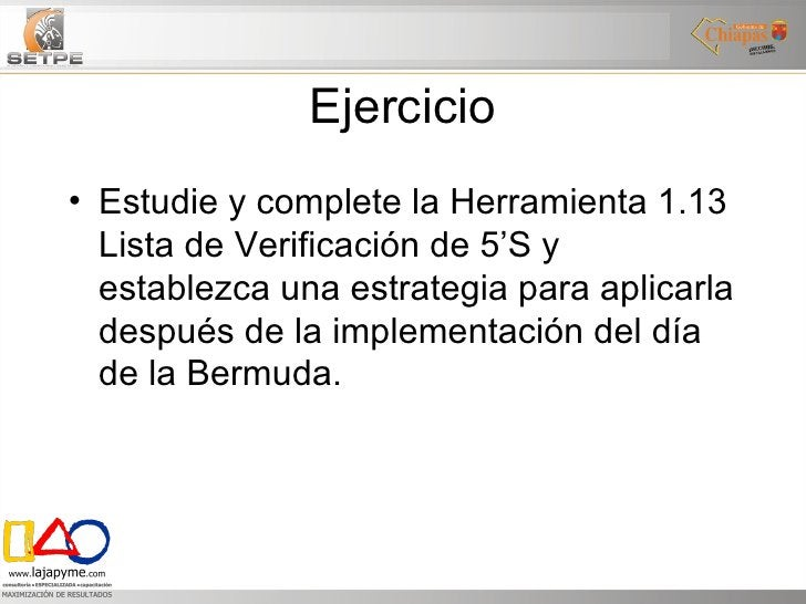 Ejercicio <ul><li>Estudie y complete la Herramienta 1.13 Lista de Verificación de 5'S y establezca una estrategia para apl...