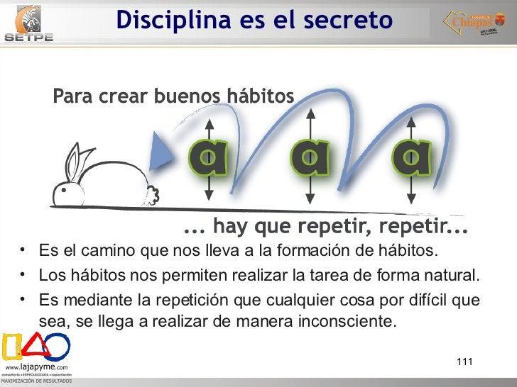 Disciplina es el secreto  <ul><li>Es el camino que nos lleva a la formación de hábitos. </li></ul><ul><li>Los hábitos nos ...