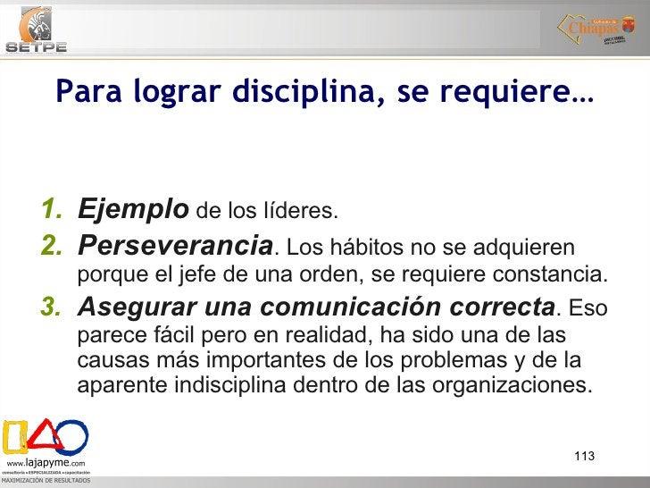 Para lograr disciplina, se requiere… <ul><ul><li>Ejemplo  de los líderes. </li></ul></ul><ul><ul><li>Perseverancia . Los h...