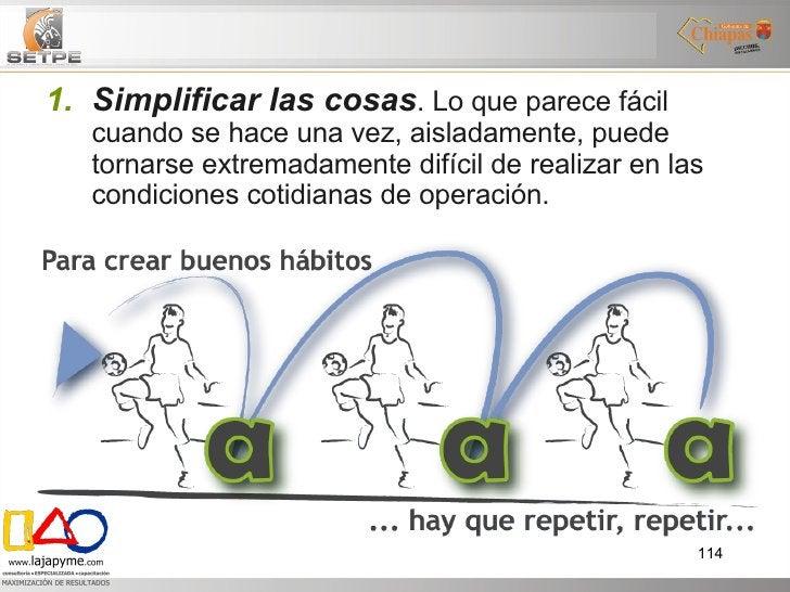 <ul><ul><li>Simplificar las cosas . Lo que parece fácil cuando se hace una vez, aisladamente, puede tornarse extremadament...