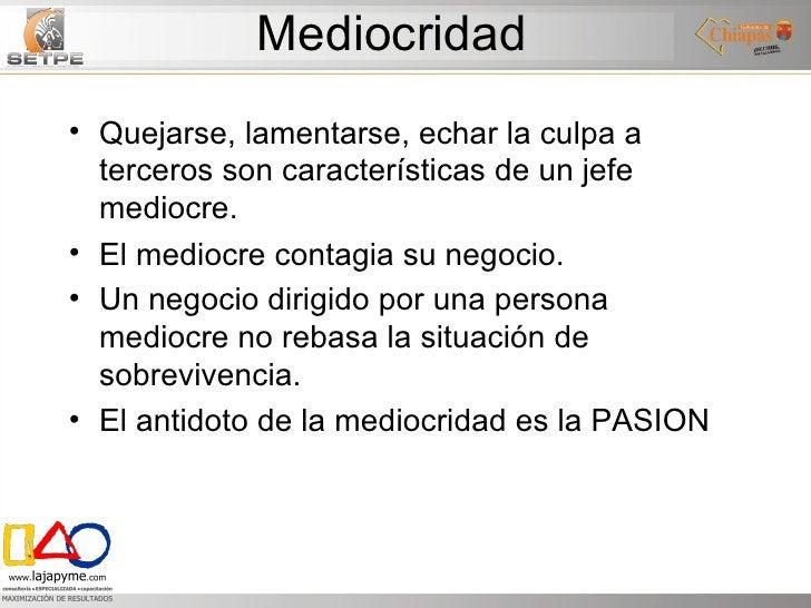 Mediocridad <ul><li>Quejarse, lamentarse, echar la culpa a terceros son características de un jefe mediocre. </li></ul><ul...