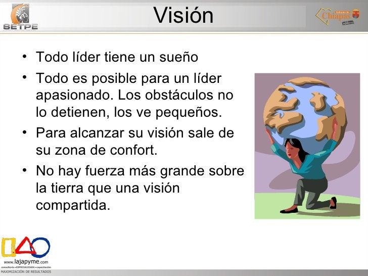 Visión <ul><li>Todo líder tiene un sueño </li></ul><ul><li>Todo es posible para un líder apasionado. Los obstáculos no lo ...