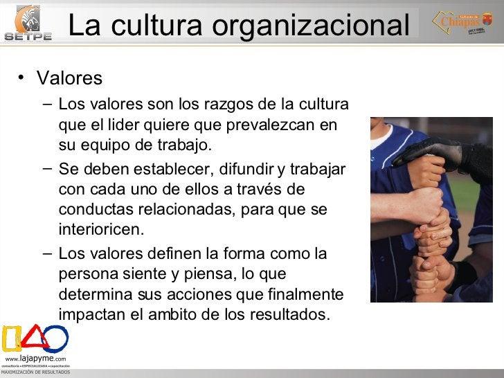 La cultura organizacional <ul><li>Valores </li></ul><ul><ul><li>Los valores son los razgos de la cultura que el lider quie...