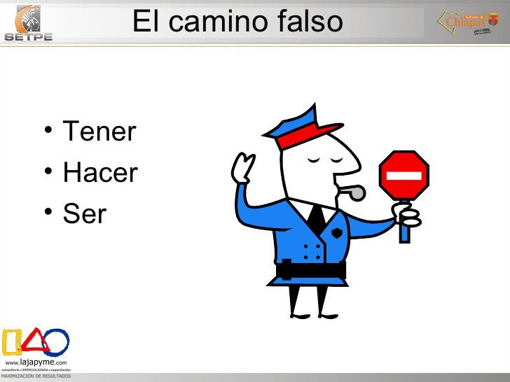El camino falso <ul><li>Tener </li></ul><ul><li>Hacer </li></ul><ul><li>Ser </li></ul>