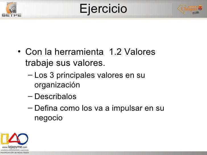 Ejercicio <ul><li>Con la herramienta  1.2 Valores  trabaje sus valores. </li></ul><ul><ul><li>Los 3 principales valores en...