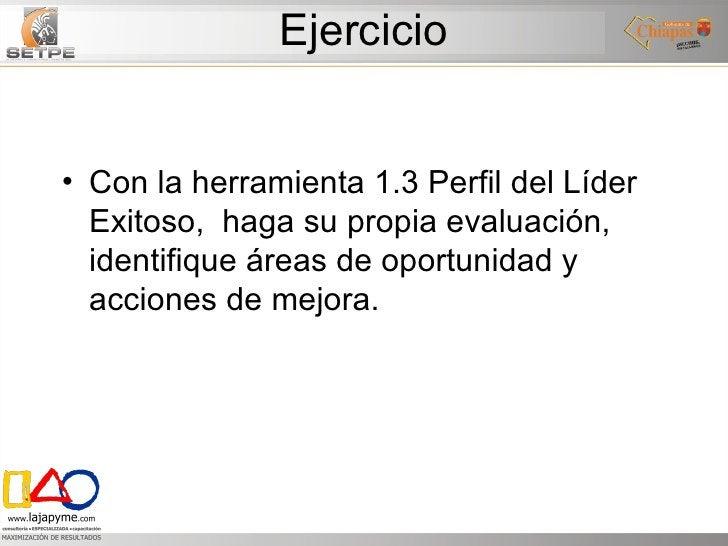 Ejercicio <ul><li>Con la herramienta 1.3 Perfil del Líder Exitoso,  haga su propia evaluación, identifique áreas de oportu...