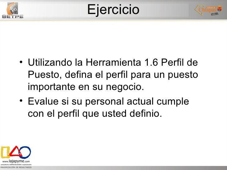 Ejercicio <ul><li>Utilizando la Herramienta 1.6 Perfil de Puesto, defina el perfil para un puesto importante en su negocio...