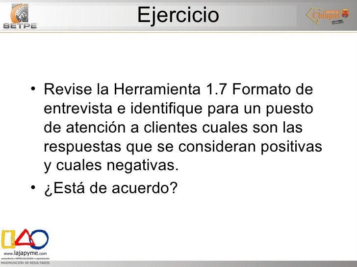 Ejercicio <ul><li>Revise la Herramienta 1.7 Formato de entrevista e identifique para un puesto de atención a clientes cual...