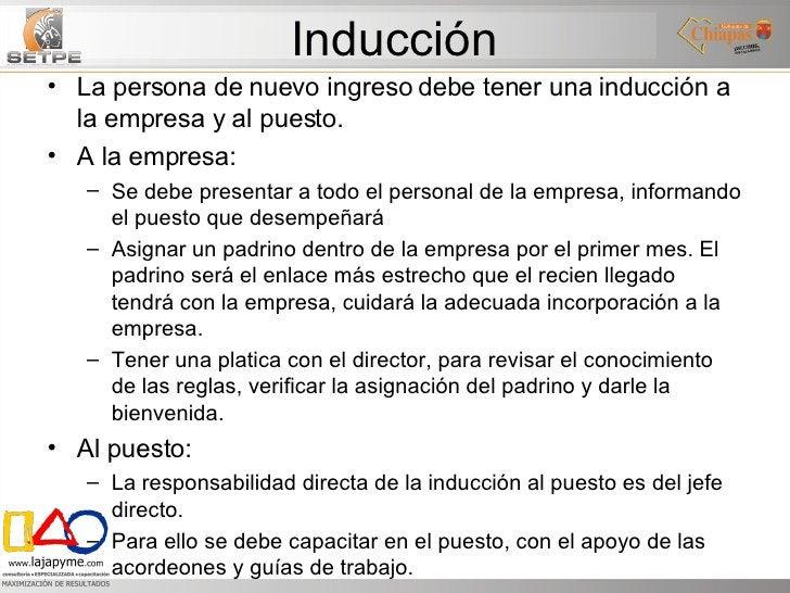 Inducción <ul><li>La persona de nuevo ingreso debe tener una inducción a la empresa y al puesto. </li></ul><ul><li>A la em...