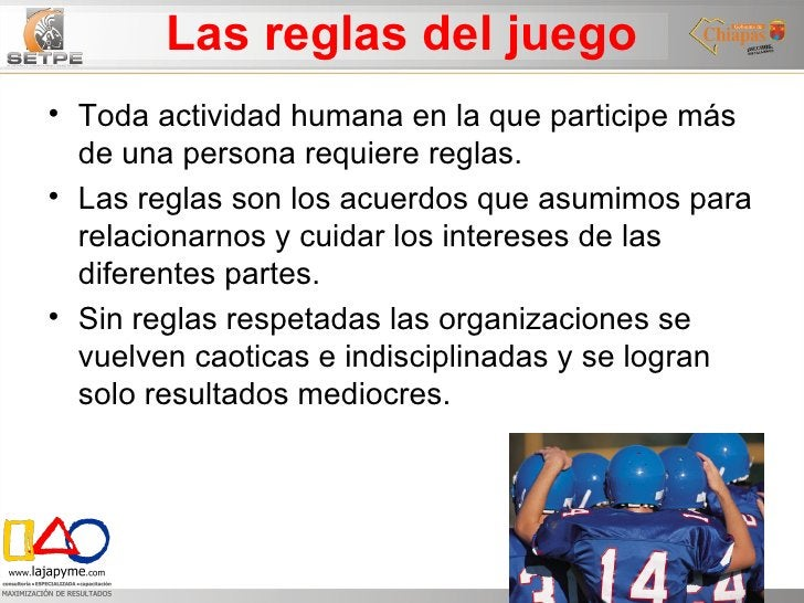 Las reglas del juego <ul><li>Toda actividad humana en la que participe más de una persona requiere reglas. </li></ul><ul><...