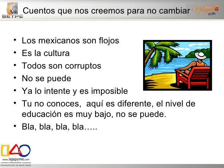 Cuentos que nos creemos para no cambiar <ul><li>Los mexicanos son flojos </li></ul><ul><li>Es la cultura </li></ul><ul><li...