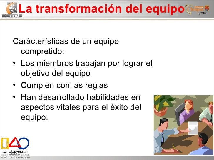 La transformación del equipo <ul><li>Carácterísticas de un equipo compretido: </li></ul><ul><li>Los miembros trabajan por ...