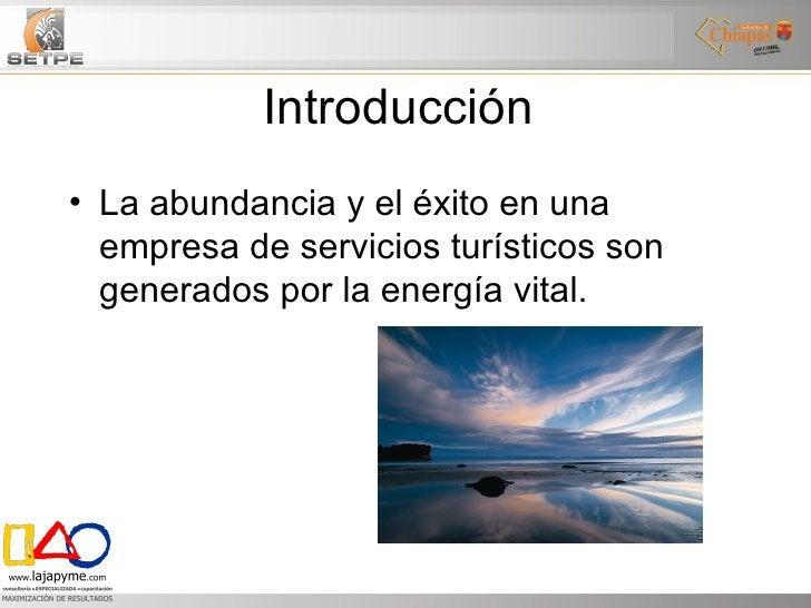 Introducción  <ul><li>La abundancia y el éxito en una empresa de servicios turísticos son generados por la energía vital. ...