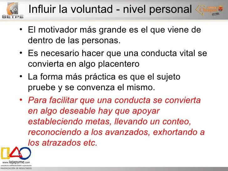 Influir la voluntad - nivel personal <ul><li>El motivador más grande es el que viene de dentro de las personas. </li></ul>...