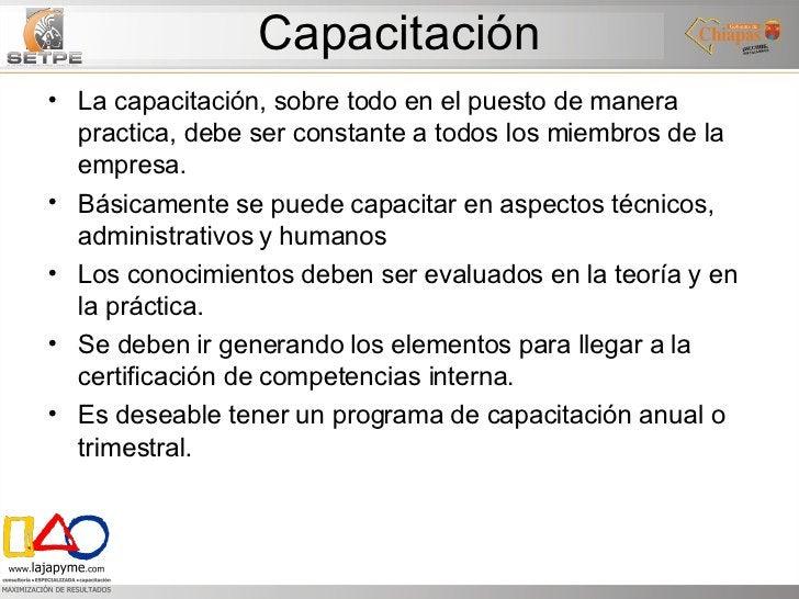 Capacitación <ul><li>La capacitación, sobre todo en el puesto de manera practica, debe ser constante a todos los miembros ...