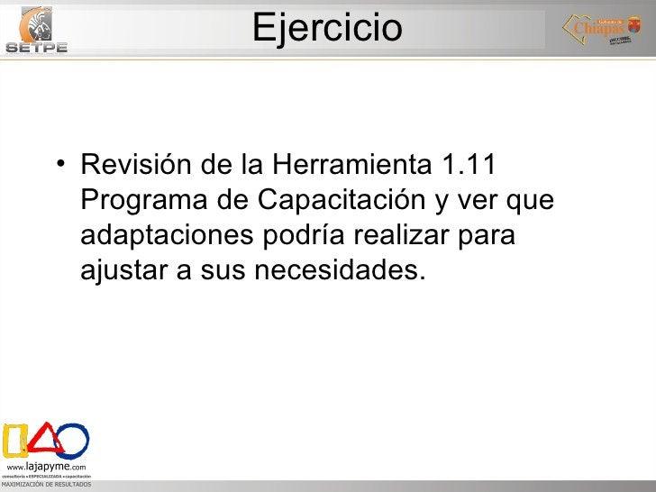 Ejercicio <ul><li>Revisión de la Herramienta 1.11 Programa de Capacitación y ver que adaptaciones podría realizar para aju...