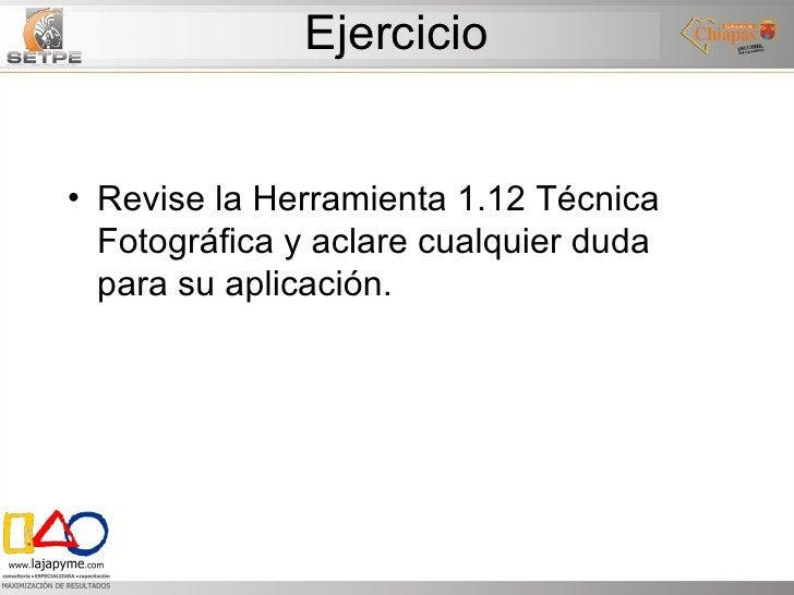 Ejercicio <ul><li>Revise la Herramienta 1.12 Técnica Fotográfica y aclare cualquier duda para su aplicación.  </li></ul>