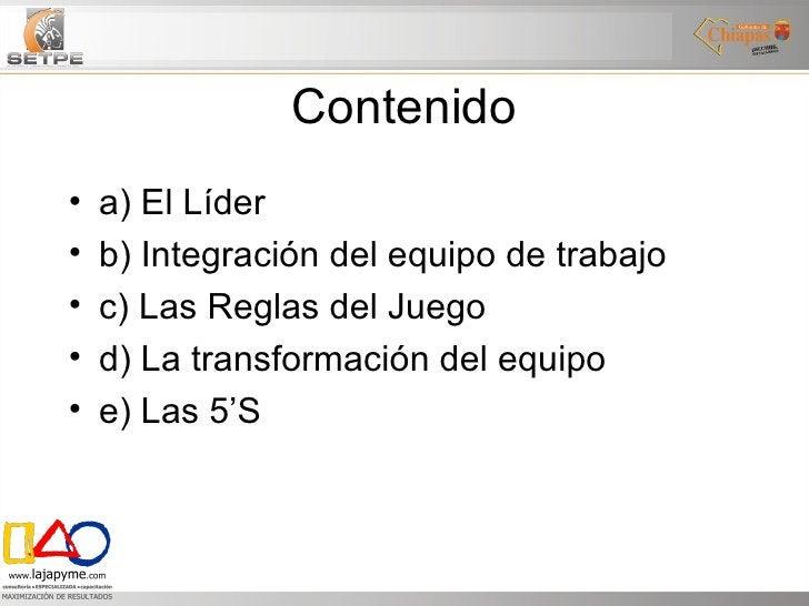 Contenido <ul><li>a) El Líder </li></ul><ul><li>b) Integración del equipo de trabajo </li></ul><ul><li>c) Las Reglas del J...