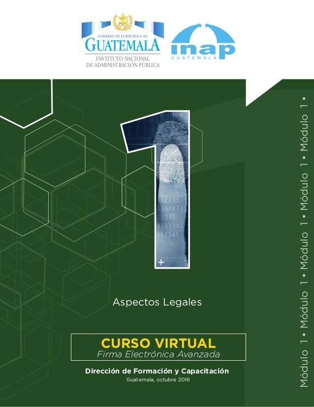 Guatemala, octubre 2016 Aspectos Legales Dirección de Formación y Capacitación Firma Electrónica Avanzada CURSO VIRTUAL Mó...