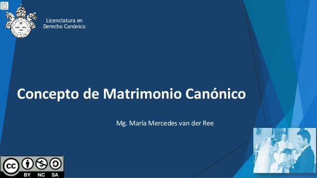 Concepto de Matrimonio Canónico Mg. María Mercedes van der Ree Licenciatura en Derecho Canónico