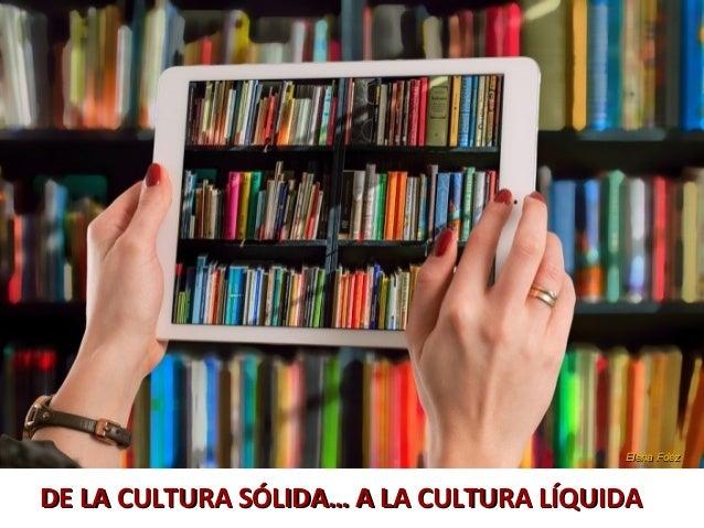 DE LA CULTURA SÓLIDA… A LA CULTURA LÍQUIDADE LA CULTURA SÓLIDA… A LA CULTURA LÍQUIDA Elena FdezElena Fdez