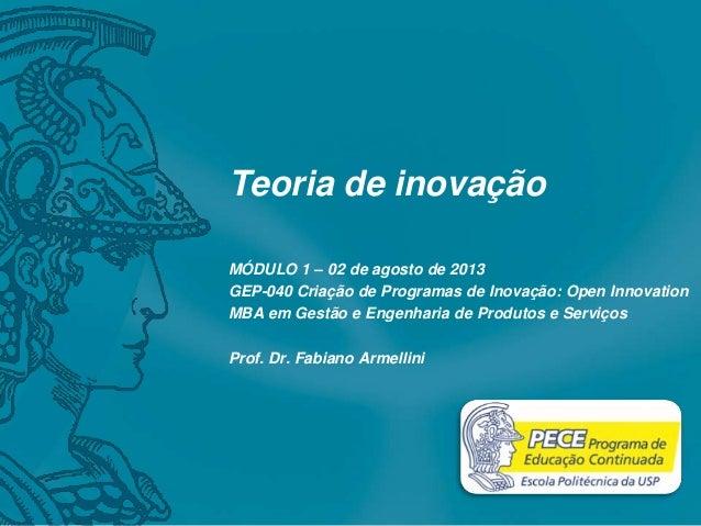 Teoria de inovação MÓDULO 1 – 02 de agosto de 2013 GEP-040 Criação de Programas de Inovação: Open Innovation MBA em Gestão...