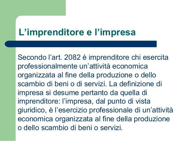 L'imprenditore e l'impresa Secondo l'art. 2082 è imprenditore chi esercita professionalmente un'attività economica organiz...