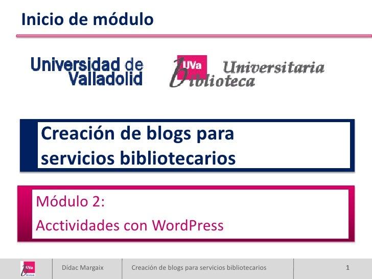 Inicio de módulo       Creación de blogs para   servicios bibliotecarios   Módulo 2:  Acctividades con WordPress      Dída...