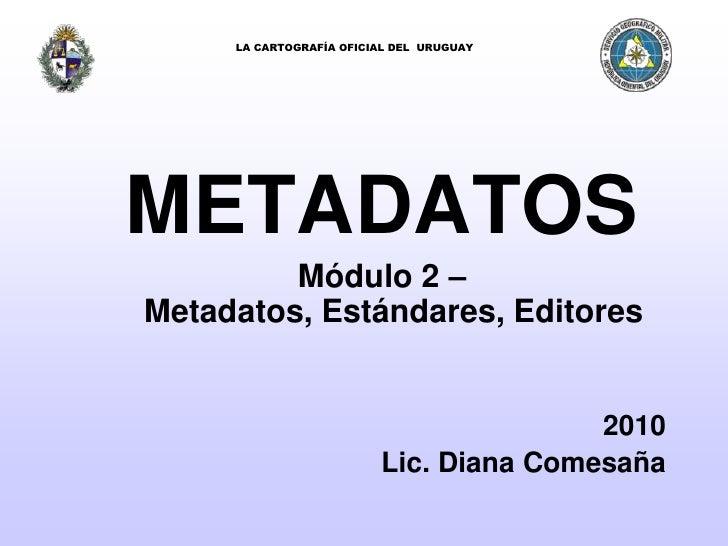 LA CARTOGRAFÍA OFICIAL DEL  URUGUAY<br />METADATOS<br />Módulo 2 – Metadatos, Estándares, Editores<br />2010<br />Lic. Dia...