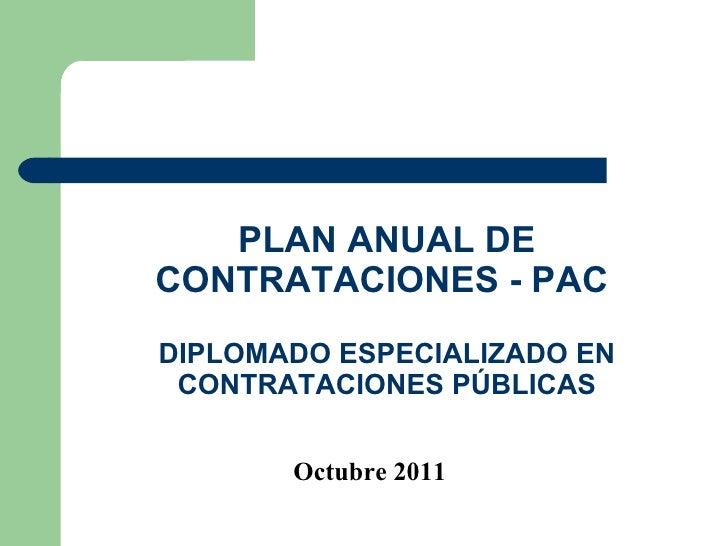 PLAN ANUAL DE CONTRATACIONES - PAC  DIPLOMADO ESPECIALIZADO EN CONTRATACIONES PÚBLICAS Octubre 2011
