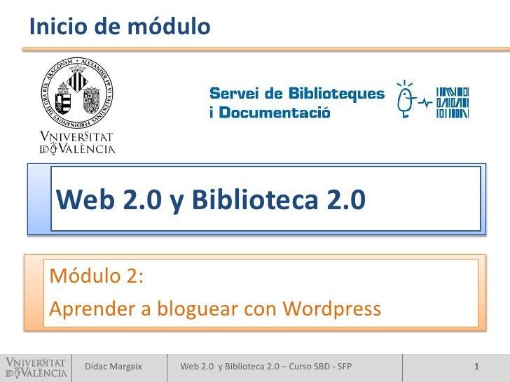 Inicio de módulo       Web 2.0 y Biblioteca 2.0   Módulo 2:  Aprender a bloguear con Wordpress      Dídac Margaix   Web 2....