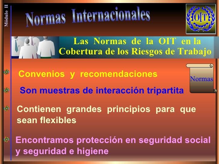 Las  Normas  de  la  OIT  en la  Cobertura de los Riesgos de Trabajo  Normas  Internacionales Módulo  II Son muestras de i...