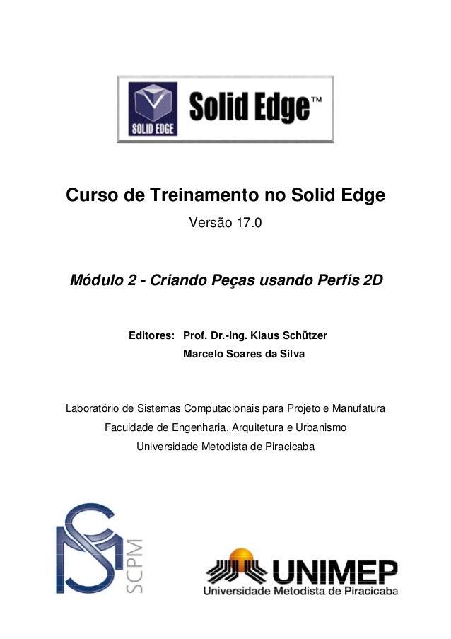 Curso de Treinamento no Solid Edge Versão 17.0  Módulo 2 - Criando Peças usando Perfis 2D  Editores: Prof. Dr.-Ing. Klaus ...