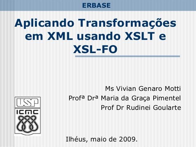 Aplicando Transformações em XML usando XSLT e XSL-FO Ms Vivian Genaro Motti Profª Drª Maria da Graça Pimentel Prof Dr Rudi...