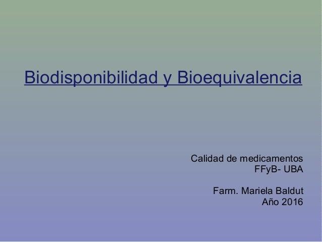 Biodisponibilidad y Bioequivalencia Calidad de medicamentos FFyB- UBA Farm. Mariela Baldut Año 2016