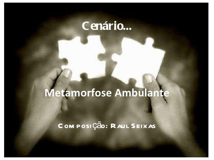 Cenário... Metamorfose Ambulante Composição: Raul Seixas