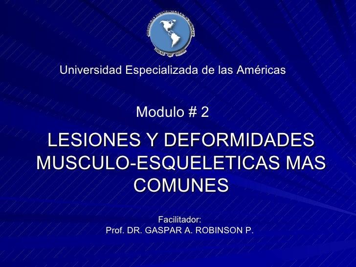 LESIONES Y DEFORMIDADES MUSCULO-ESQUELETICAS MAS COMUNES Universidad Especializada de las Américas Facilitador: Prof. DR. ...