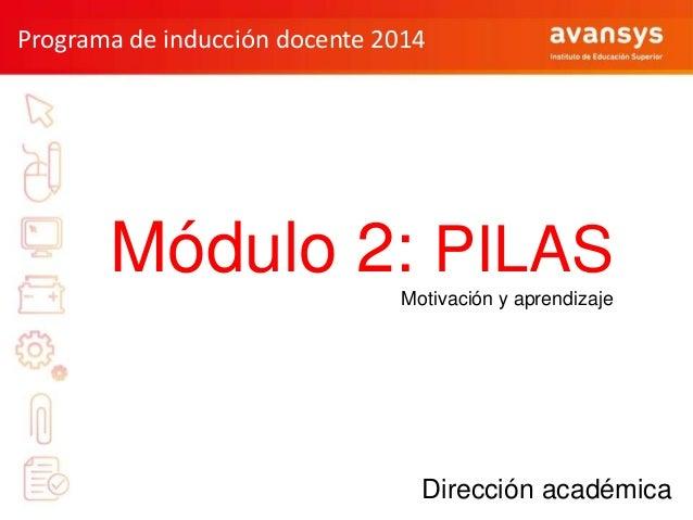 Programa de inducción docente 2014  Módulo 2: PILAS Motivación y aprendizaje  Dirección académica Dirección académica