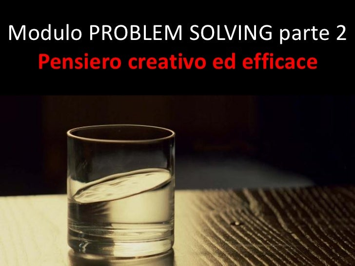 Modulo PROBLEM SOLVING parte 2  Pensiero creativo ed efficace