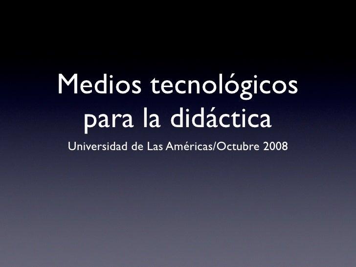Medios tecnológicos  para la didáctica Universidad de Las Américas/Octubre 2008